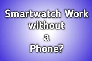 Do you need a smartphone to have a smartwatch? 2020